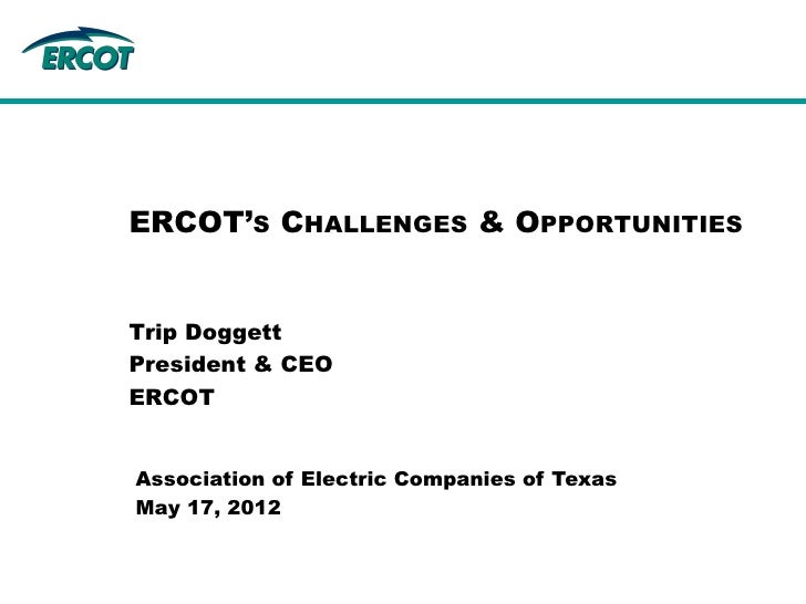ERCOT'S CHALLENGES & OPPORTUNITIESTrip DoggettPresident & CEOERCOTAssociation of Electric Companies of TexasMay 17, 2012