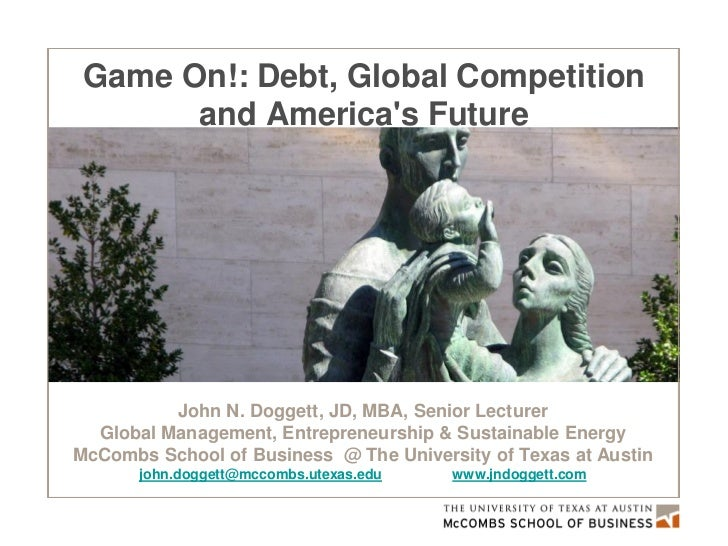 Game On!: Debt, Global Competition       and Americas Future          John N. Doggett, JD, MBA, Senior Lecturer  Global Ma...