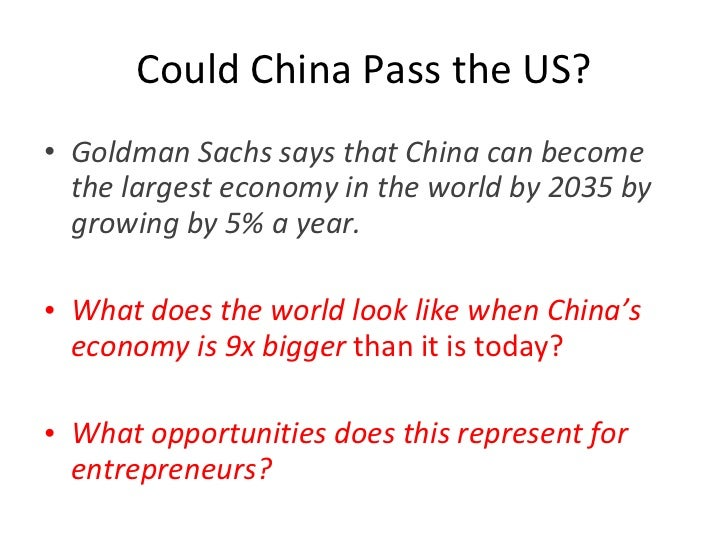 Could China Pass the US? <ul><li>Goldman Sachs says that China can become the largest economy in the world by 2035 by grow...