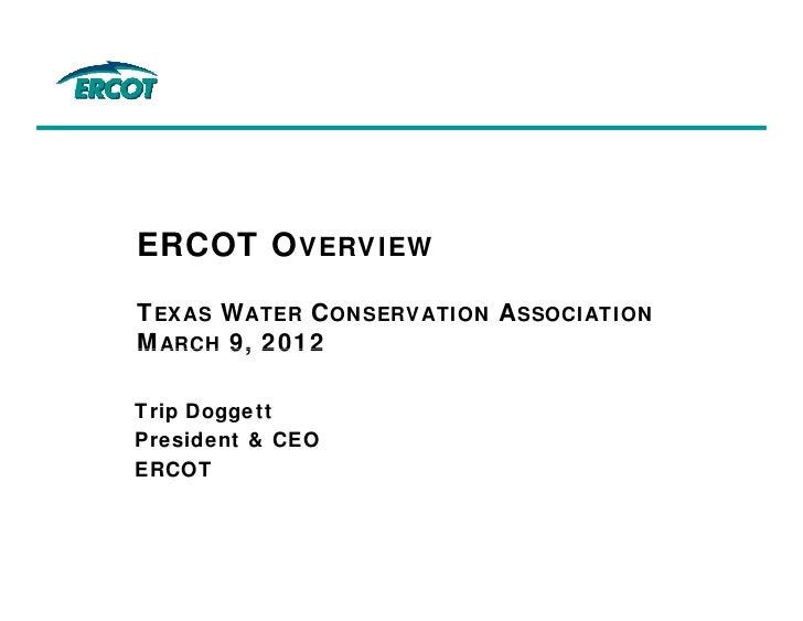ERCOT OVERVIEWTEXAS WATER CONSERVATION ASSOCIATIONMARCH 9, 2012Trip DoggettPresident & CEOERCOT