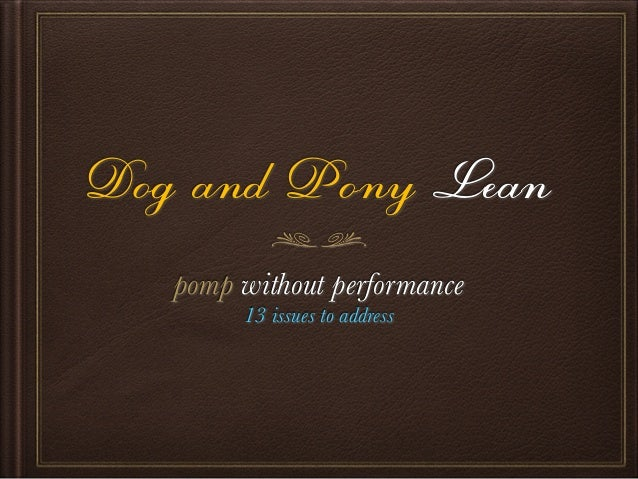 Dog and Pony Lean pomp without performance 13 issues to address