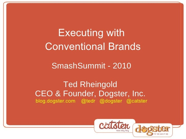 Executing with  Conventional Brands   SmashSummit - 2010 Ted Rheingold  CEO & Founder, Dogster, Inc.  blog.dogster.com  @t...