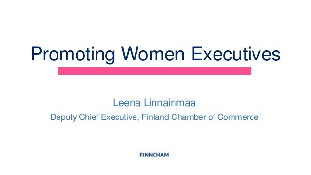 Promoting Women ExecutivesLeena LinnainmaaDeputy Chief Executive, Finland Chamber of Commerce
