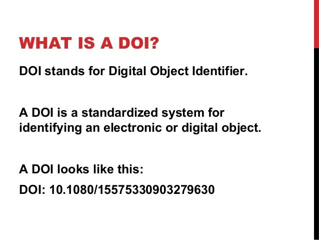 WHAT IS A DOI? DOI stands for Digital Object Identifier. A DOI is a standardized system for identifying an electronic or d...