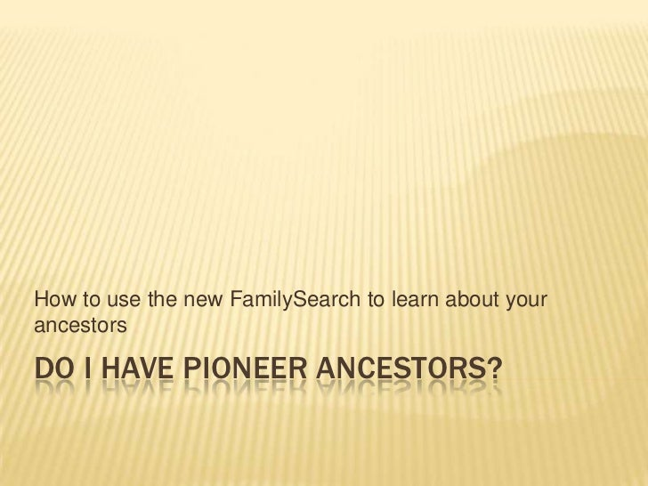 Do I have Pioneer Ancestors?<br />How to use the new FamilySearch to learn about your ancestors	<br />