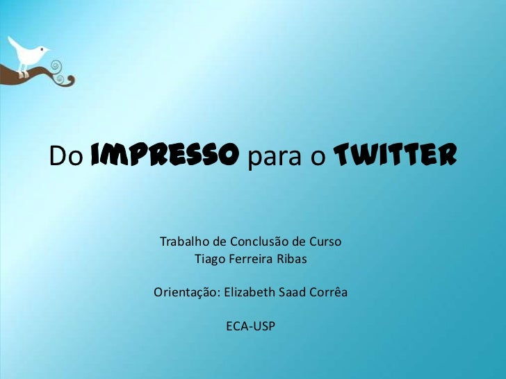 Do impressopara o Twitter<br />Trabalho de Conclusão de Curso<br />Tiago Ferreira Ribas<br />Orientação: Elizabeth SaadCor...