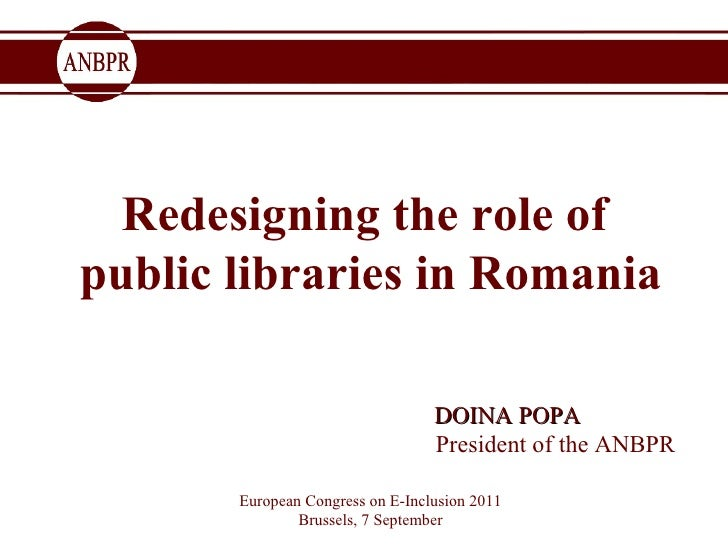 Redesigning the role of  public libraries in Romania   DOINA POPA  President of the ANBPR European Congress on E-Inclusion...