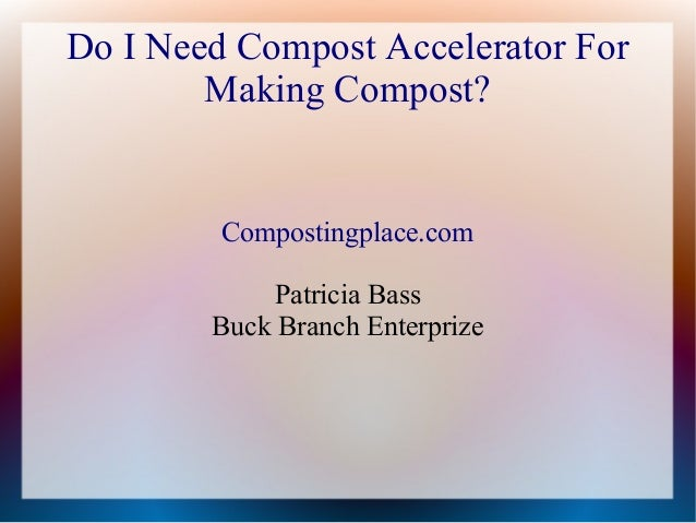 Do I Need Compost Accelerator ForMaking Compost?Compostingplace.comPatricia BassBuck Branch Enterprize