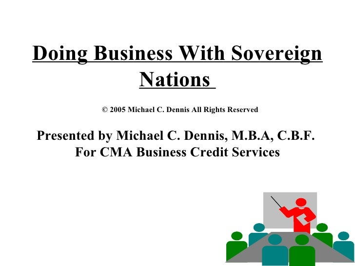Doing Business With Sovereign Nations    © 2005 Michael C. Dennis All Rights Reserved Presented by Michael C. Dennis, M.B....