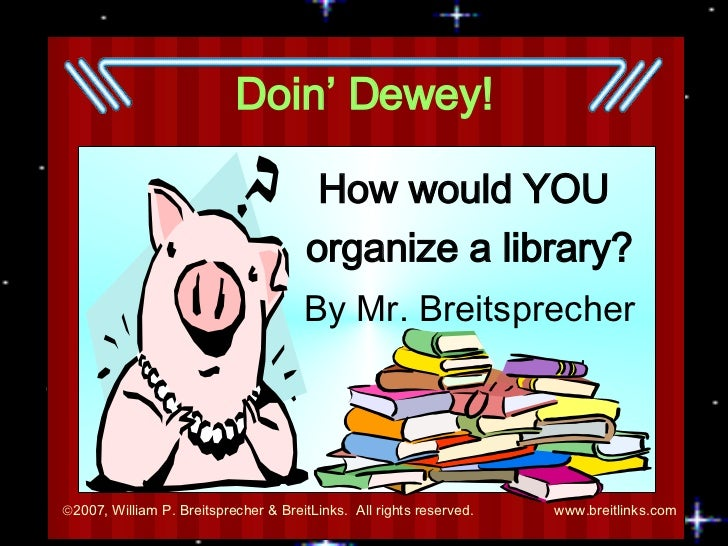 Doin' Dewey! How would YOU  organize a library? By Mr. Breitsprecher