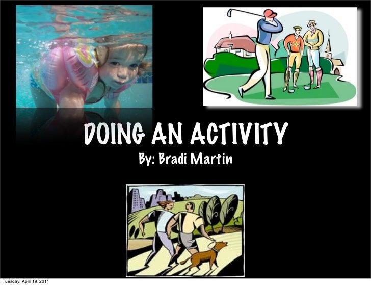 DOING AN ACTIVITY                              By: Bradi MartinTuesday, April 19, 2011