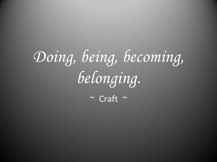 Doing, being, becoming,      belonging.        ~ Craft ~
