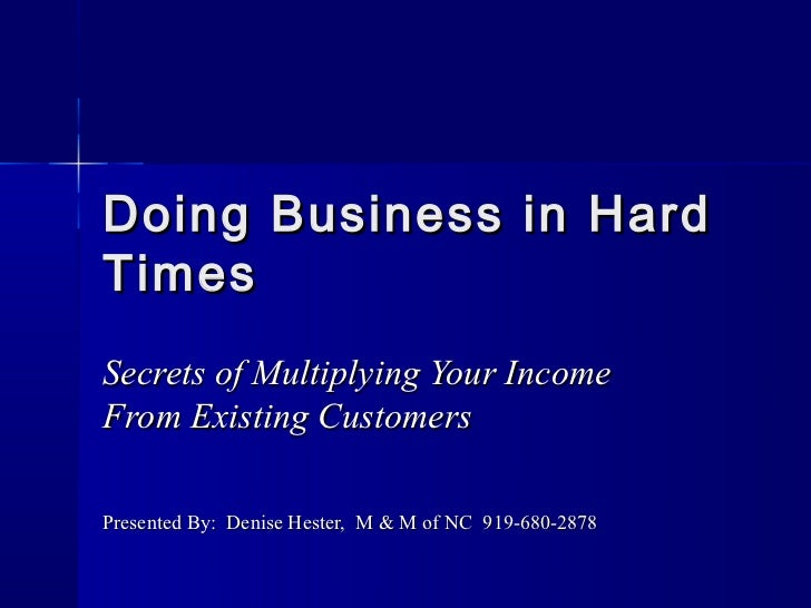 Doing Business in HardTimesSecrets of Multiplying Your IncomeFrom Existing CustomersPresented By: Denise Hester, M & M of ...