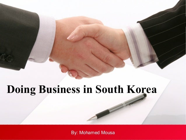 Doing Business in South Korea  By: Mohamed Mousa By: Mohamed Mousa
