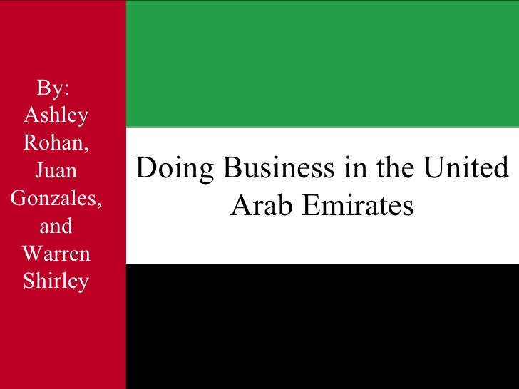 Doing Business in the United Arab Emirates By:  Ashley Rohan, Juan Gonzales, and Warren Shirley