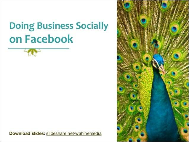 Doing  Business  Socially    on  Facebook  ! ! ! ! ! ! ! ! ! ! ! ! Download slides: slideshare.net/wahinemedia