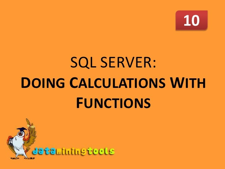 10<br />SQL SERVER: DOINGCALCULATIONS WITH FUNCTIONS<br />