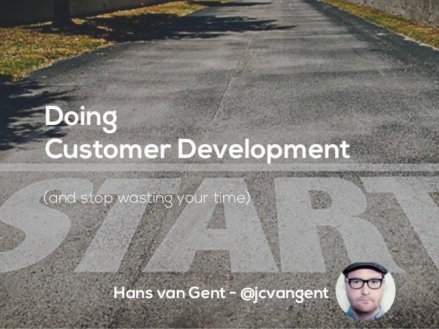 Hans van Gent - @jcvangent Doing Customer Development (and stop wasting your time)