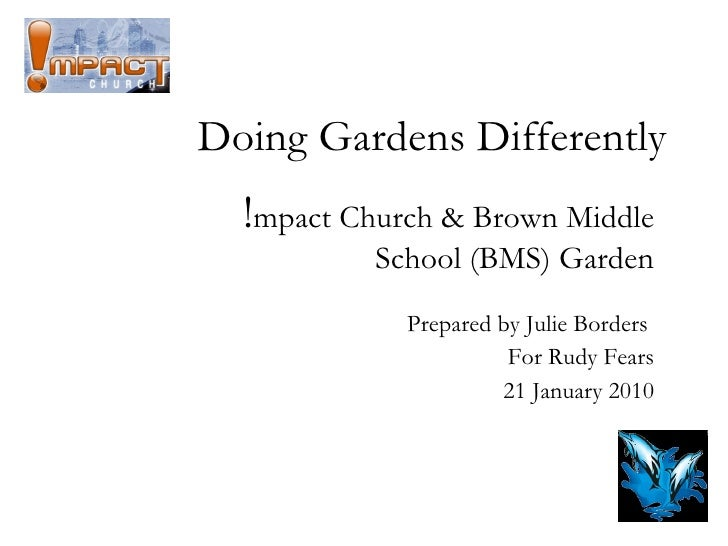 Doing Gardens Differently ! mpact Church & Brown Middle School (BMS) Garden Prepared by Julie Borders  For Rudy Fears 21 J...
