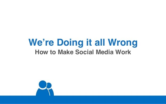 We're Doing it all Wrong How to Make Social Media Work