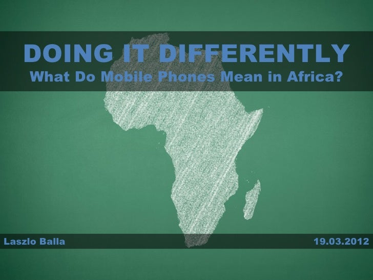 DOING IT DIFFERENTLY     What Do Mobile Phones Mean in Africa?Laszlo Balla                          19.03.2012