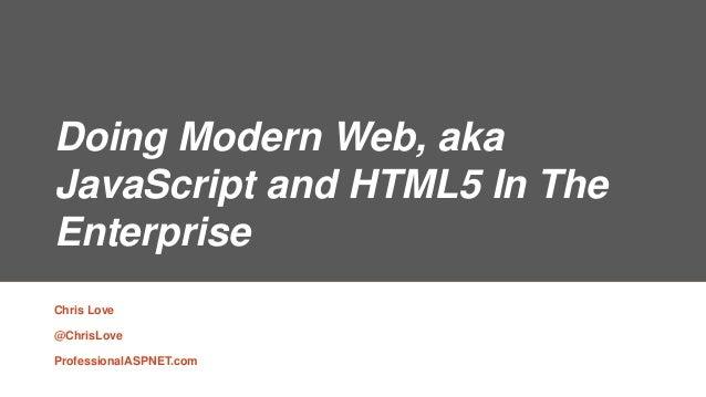 Doing Modern Web, aka JavaScript and HTML5 In The Enterprise Chris Love @ChrisLove ProfessionalASPNET.com
