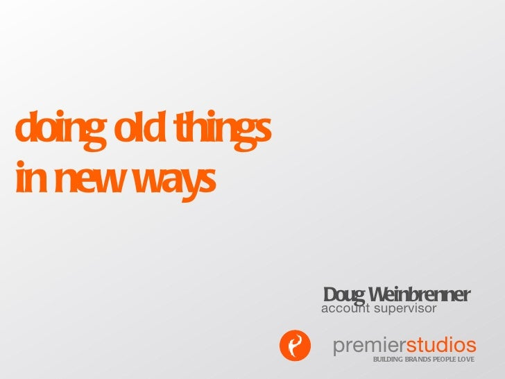 doing old things  in new ways Doug Weinbrenner account supervisor BUILDING BRANDS PEOPLE LOVE premier studios