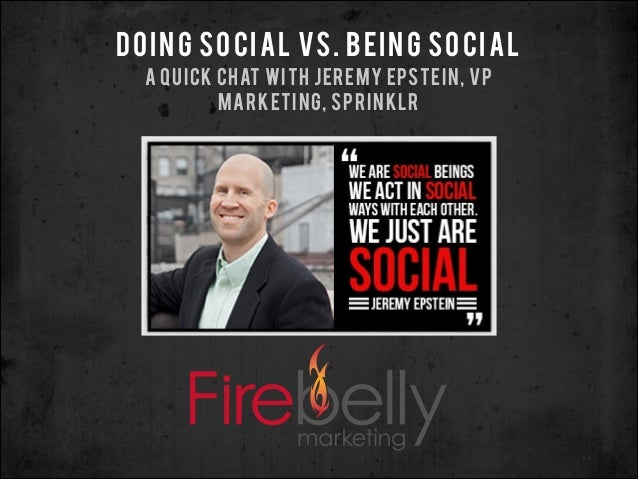 DOING SOCIAL VS. BEING SOCIAL A QUICK CHAT WITH JEREMY EPSTEIN, VP MARKETING, SPRINKLR