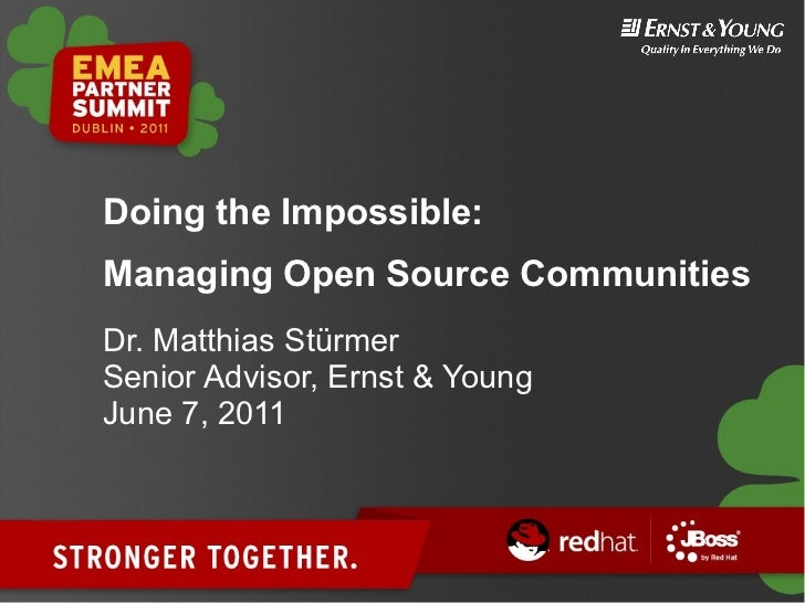 Doing the Impossible:Managing Open Source CommunitiesDr. Matthias StürmerSenior Advisor, Ernst & YoungJune 7, 2011