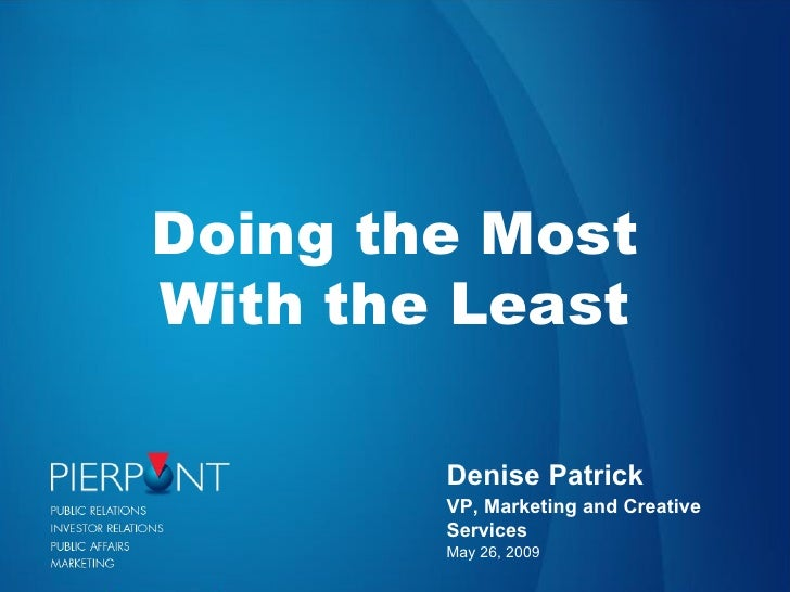 Denise Patrick VP, Marketing and Creative Services May 26, 2009 Doing the Most With the Least