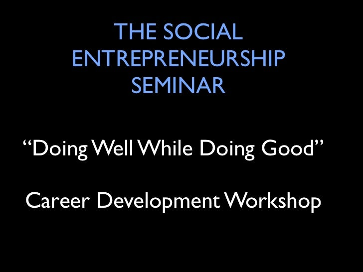 "THE SOCIAL    ENTREPRENEURSHIP        SEMINAR""Doing Well While Doing Good""Career Development Workshop"
