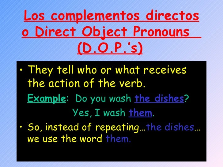 Los complementos directos o Direct Object Pronouns  (D.O.P.'s)   <ul><li>They tell who or what receives the action of the ...