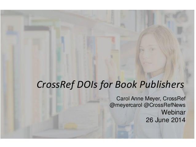 CrossRef DOIs for Book Publishers Carol Anne Meyer, CrossRef @meyercarol @CrossRefNews Webinar 26 June 2014
