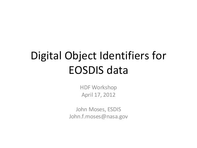 Digital Object Identifiers for EOSDIS data HDF Workshop April 17, 2012 John Moses, ESDIS John.f.moses@nasa.gov