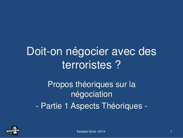 Doit-on négocier avec des terroristes ? Propos théoriques sur la négociation - Partie 1 Aspects Théoriques Esteban Giner -...