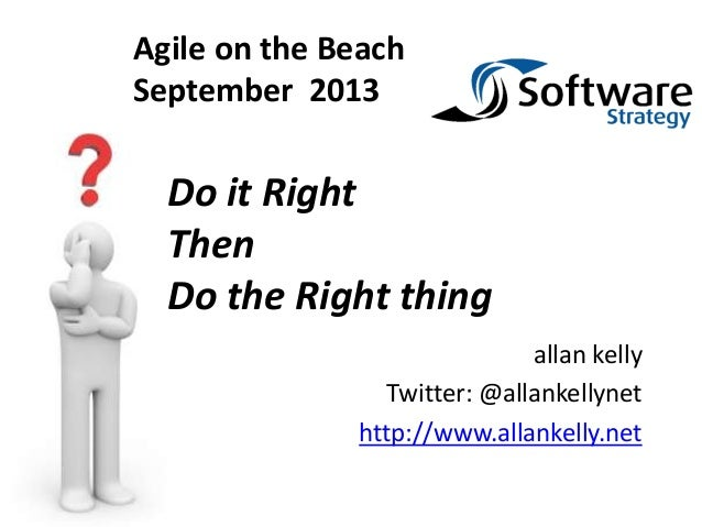 allan kelly Twitter: @allankellynet http://www.allankelly.net Do it Right Then Do the Right thing Agile on the Beach Septe...
