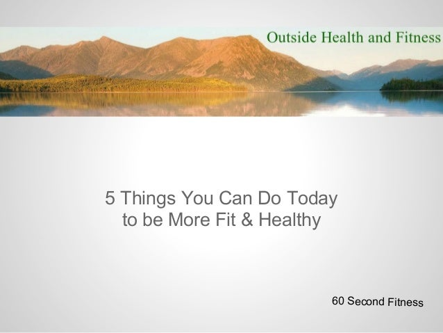 5 Things You Can Do Today  to be More Fit & Healthy                         60 Second Fitness