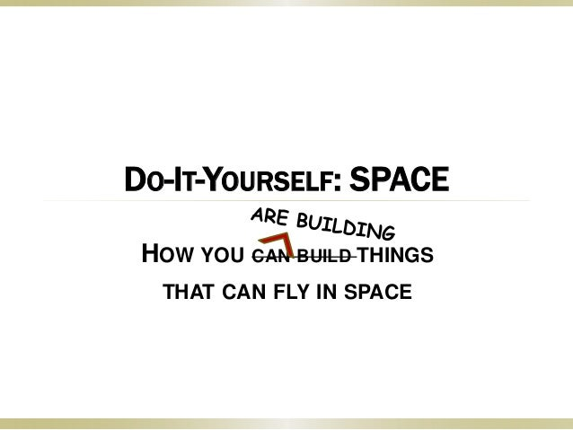 DO-IT-YOURSELF: SPACE HOW YOU CAN BUILD THINGS THAT CAN FLY IN SPACE