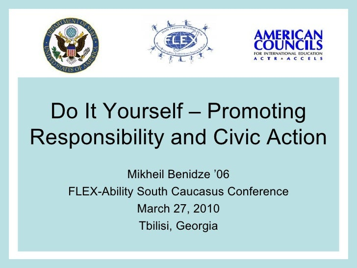 Do It Yourself – Promoting Responsibility and Civic Action Mikheil Benidze '06 FLEX-Ability South Caucasus Conference Marc...