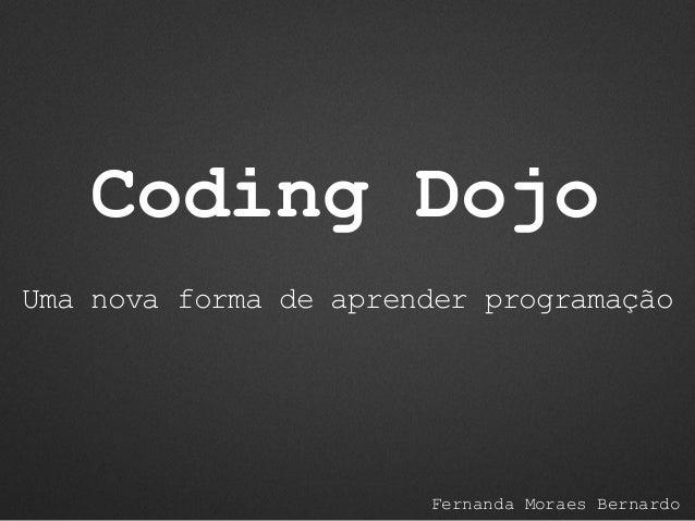 Coding Dojo Fernanda Moraes Bernardo Uma nova forma de aprender programação