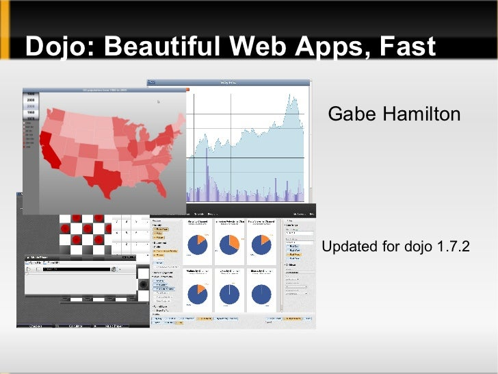 Dojo: Beautiful Web Apps, Fast                      Gabe Hamilton                     Updated for dojo 1.7.2