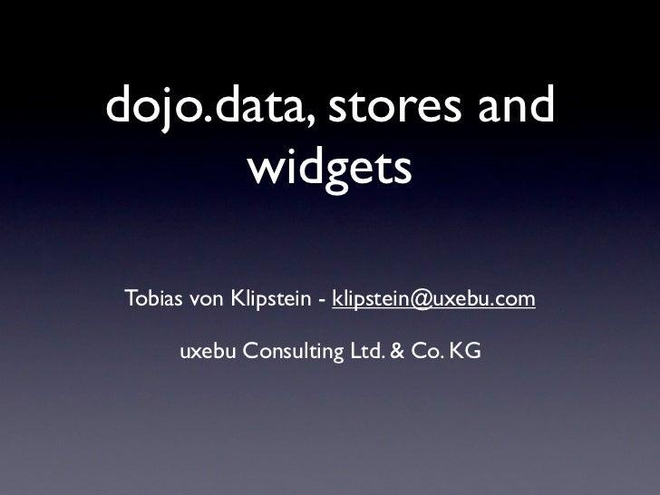 dojo.data, stores and       widgets  Tobias von Klipstein - klipstein@uxebu.com       uxebu Consulting Ltd. & Co. KG