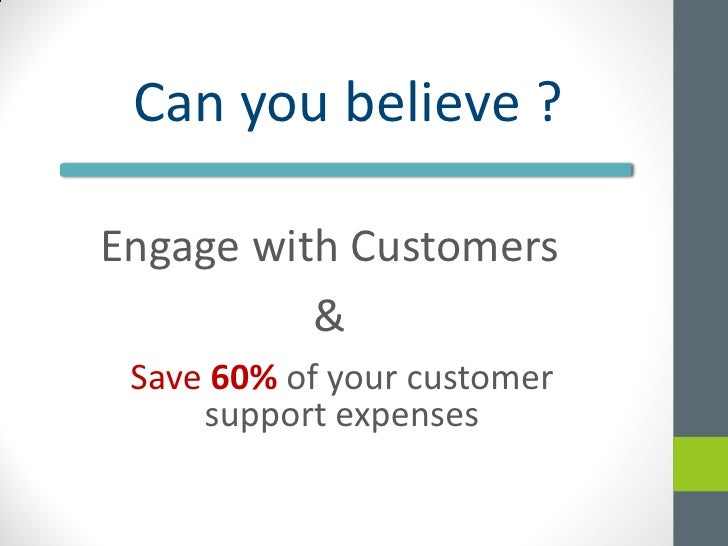 Can you believe ?Engage with Customers          & Save 60% of your customer     support expenses