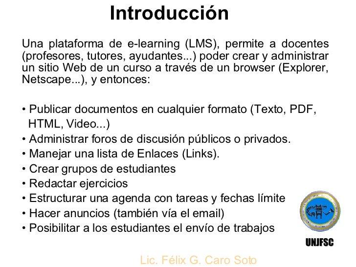 Introducción <ul><li>Una plataforma de e-learning (LMS), permite a docentes (profesores, tutores, ayudantes...) poder crea...