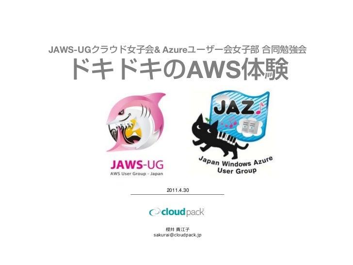 JAWS-UGクラウド女子会& Azureユーザー会女子部 合同勉強会  ドキドキのAWS体験                   2011.4.30                   櫻井 貴江子              sakurai@...