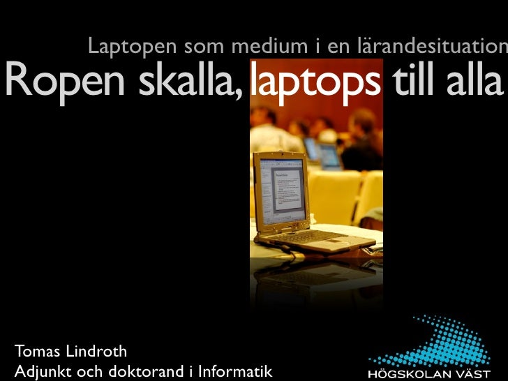 Laptopen som medium i en lärandesituation Ropen skalla, laptops till alla     Tomas Lindroth Adjunkt och doktorand i Infor...