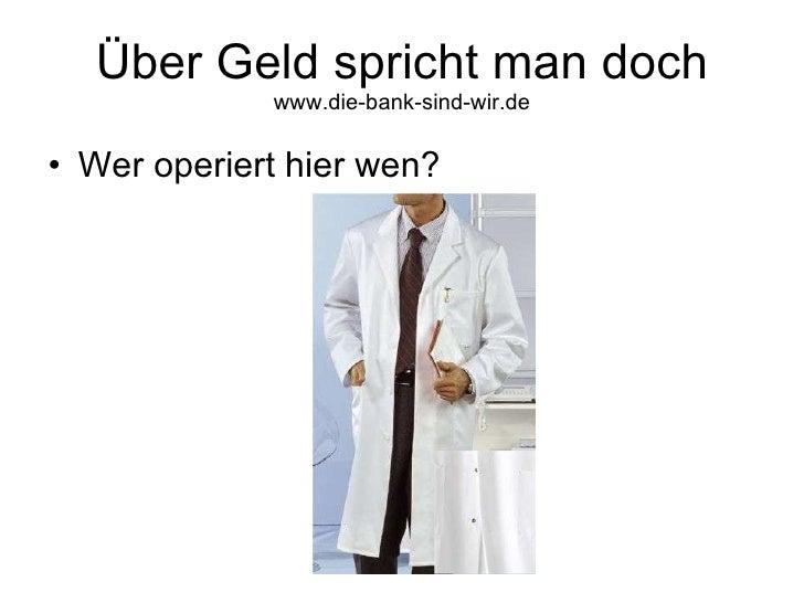 Über Geld spricht man doch  www.die-bank-sind-wir.de <ul><li>Wer operiert hier wen? </li></ul>