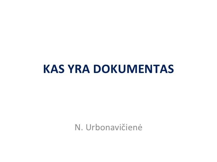 KAS YRA  DOKUMENTAS N. Urbonavi čienė