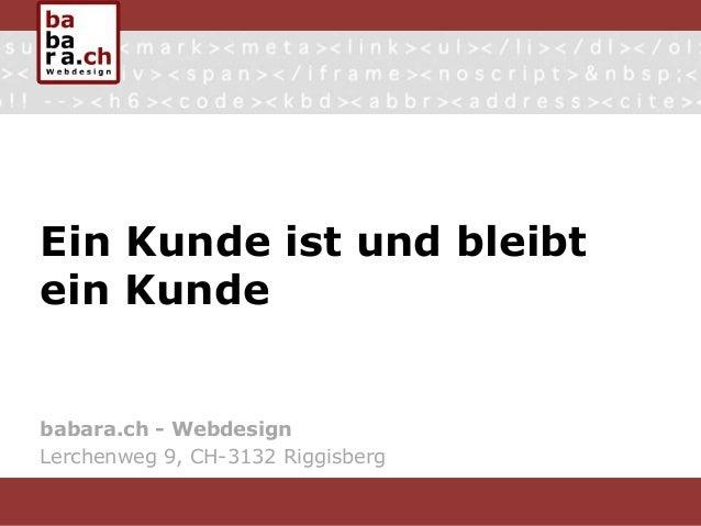 Ein Kunde ist und bleibt ein Kunde babara.ch - Webdesign Lerchenweg 9, CH-3132 Riggisberg