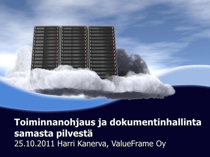 Toiminnanohjaus ja dokumentinhallintasamasta pilvestä            Cloud Computing25.10.2011 Harri Kanerva, ValueFrame Oy   ...